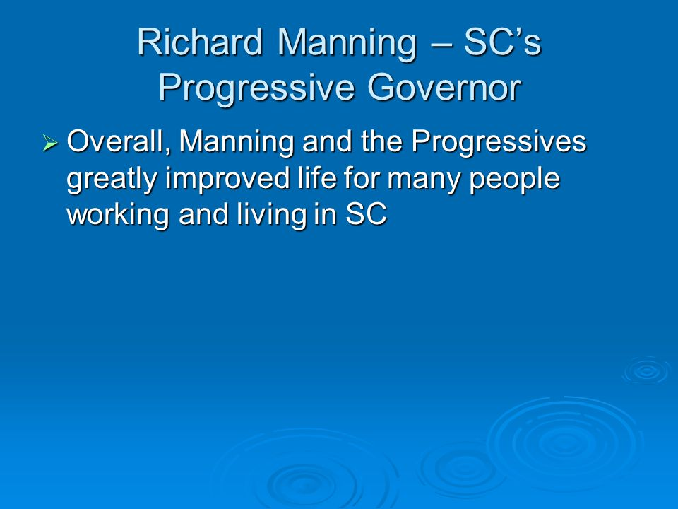 Richard Manning – SC's Progressive Governor  Overall, Manning and the Progressives greatly improved life for many people working and living in SC