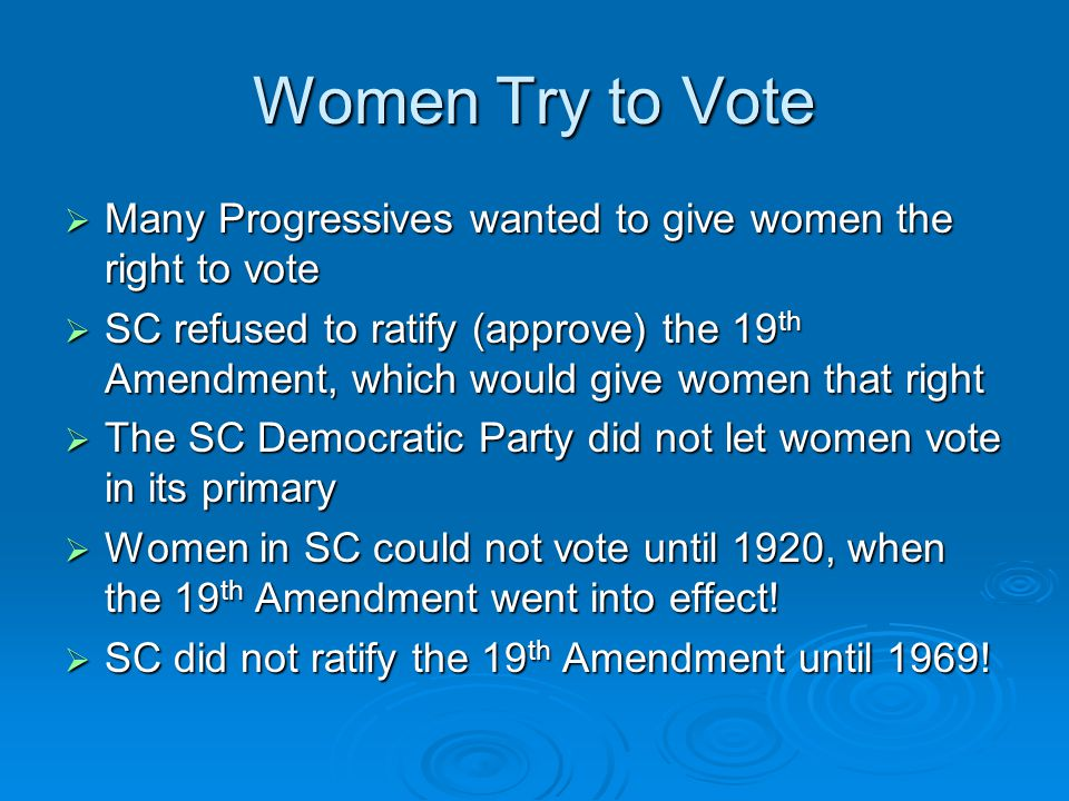 Women Try to Vote  Many Progressives wanted to give women the right to vote  SC refused to ratify (approve) the 19 th Amendment, which would give wo
