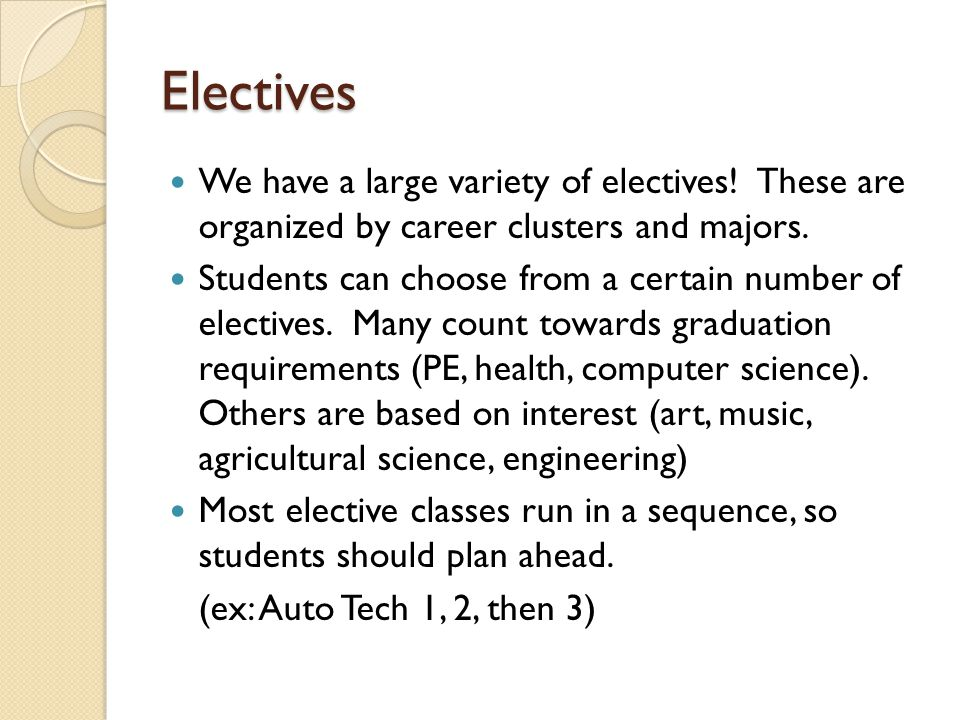 Electives We have a large variety of electives! These are organized by career clusters and majors. Students can choose from a certain number of electi