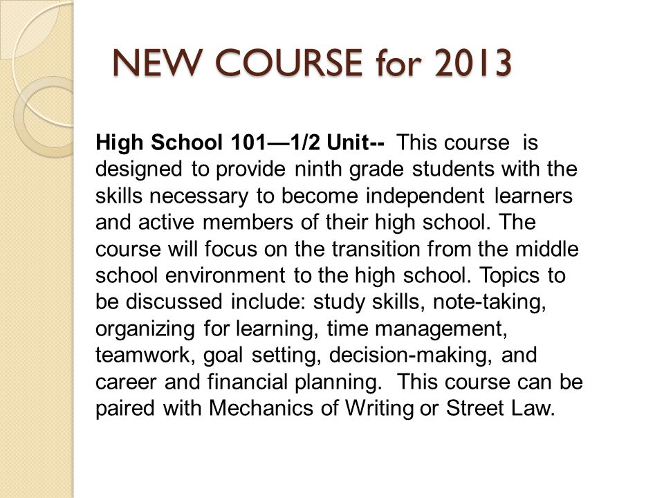 NEW COURSE for 2013 High School 101—1/2 Unit-- This course is designed to provide ninth grade students with the skills necessary to become independent