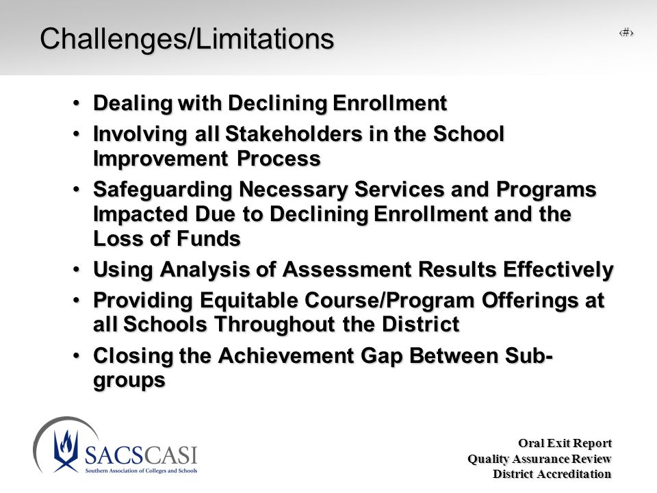 Oral Exit Report Quality Assurance Review District Accreditation 11Challenges/Limitations Dealing with Declining EnrollmentDealing with Declining Enrollment Involving all Stakeholders in the School Improvement ProcessInvolving all Stakeholders in the School Improvement Process Safeguarding Necessary Services and Programs Impacted Due to Declining Enrollment and the Loss of FundsSafeguarding Necessary Services and Programs Impacted Due to Declining Enrollment and the Loss of Funds Using Analysis of Assessment Results EffectivelyUsing Analysis of Assessment Results Effectively Providing Equitable Course/Program Offerings at all Schools Throughout the DistrictProviding Equitable Course/Program Offerings at all Schools Throughout the District Closing the Achievement Gap Between Sub- groupsClosing the Achievement Gap Between Sub- groups