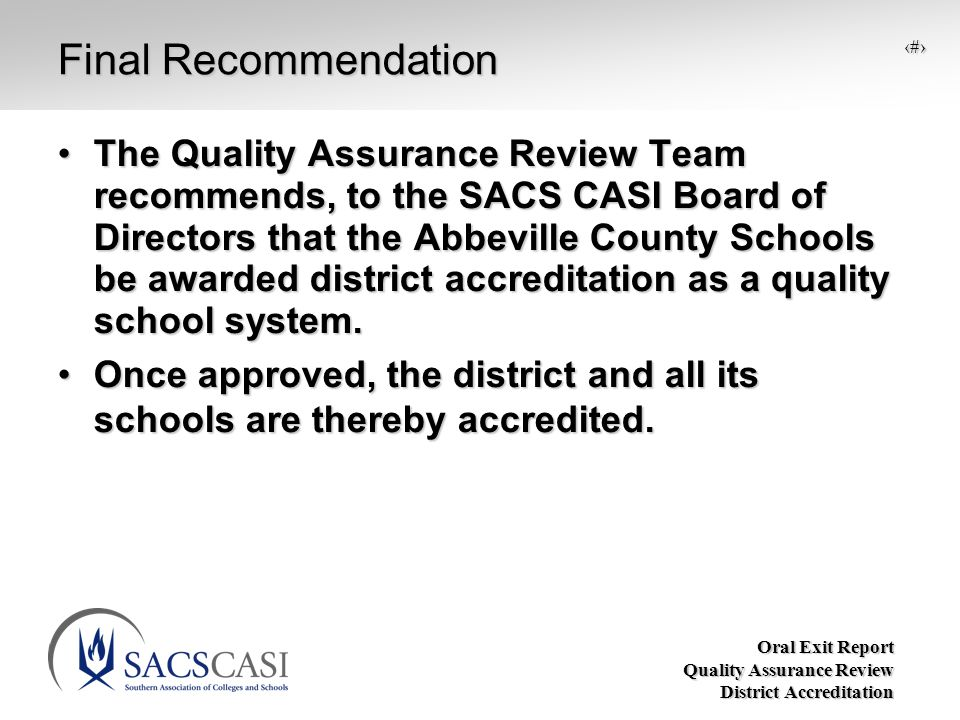 Oral Exit Report Quality Assurance Review District Accreditation 15 Final Recommendation The Quality Assurance Review Team recommends, to the SACS CASI Board of Directors that the Abbeville County Schools be awarded district accreditation as a quality school system.The Quality Assurance Review Team recommends, to the SACS CASI Board of Directors that the Abbeville County Schools be awarded district accreditation as a quality school system.