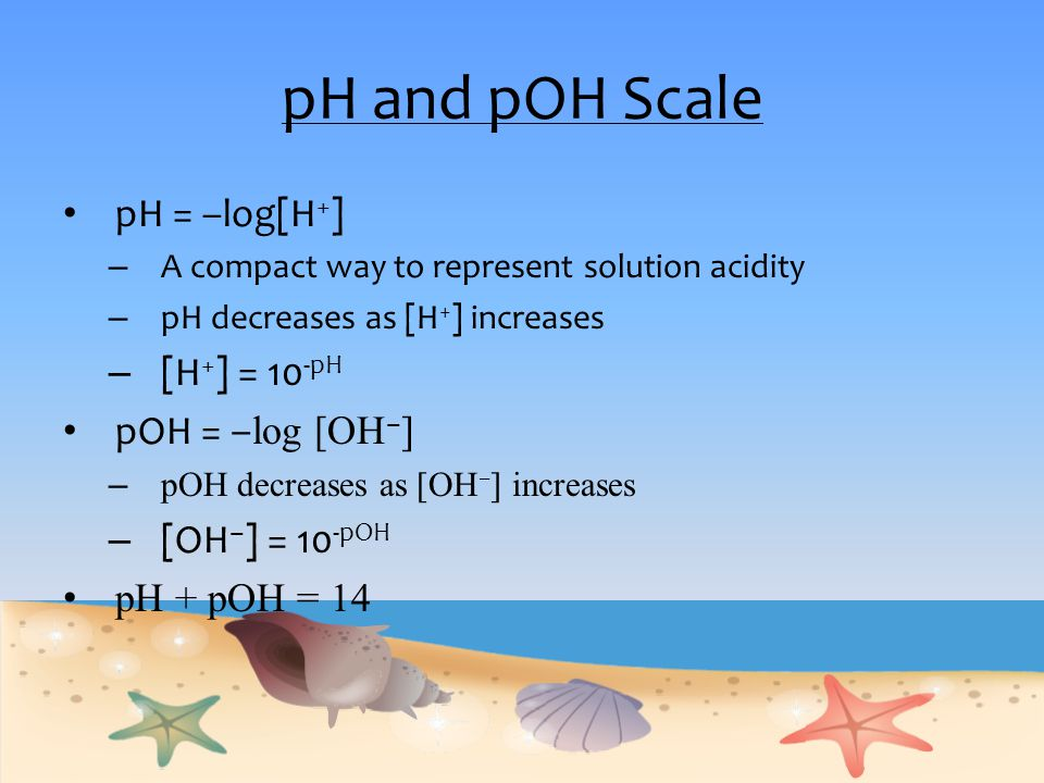 pH and pOH Scale pH = –log[H + ] – A compact way to represent solution acidity – pH decreases as [H + ] increases – [H + ] = 10 -pH pOH = ‒ log [OH ‒