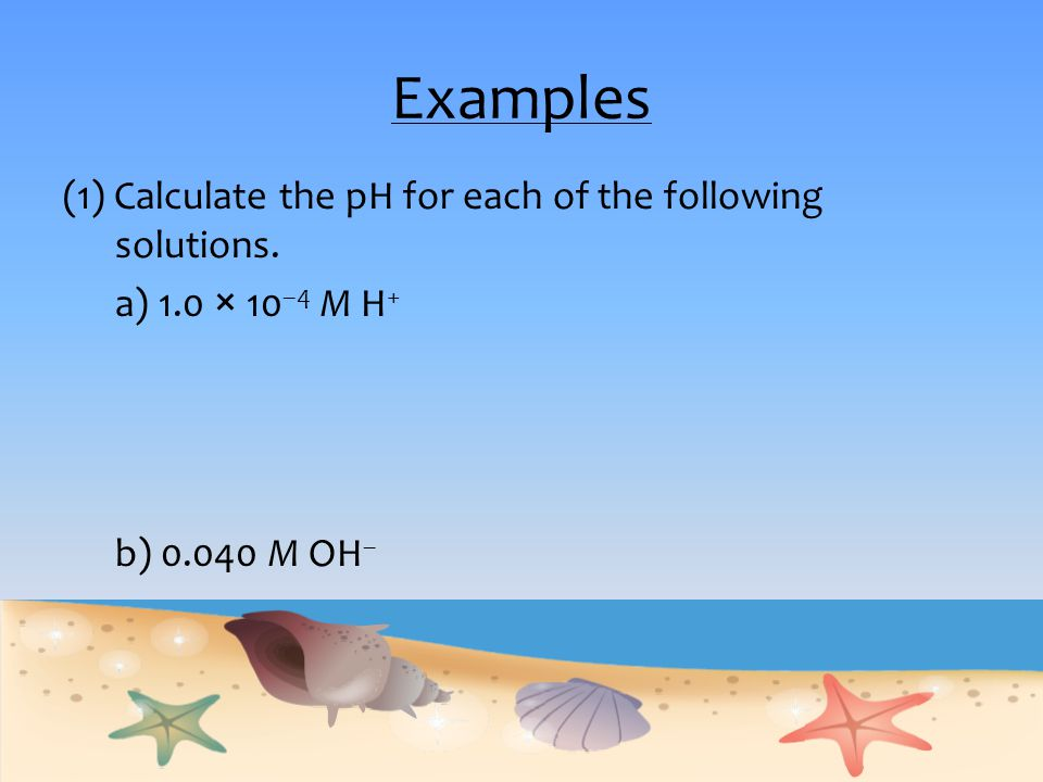 Examples (1) Calculate the pH for each of the following solutions. a) 1.0 × 10 –4 M H + b) 0.040 M OH –