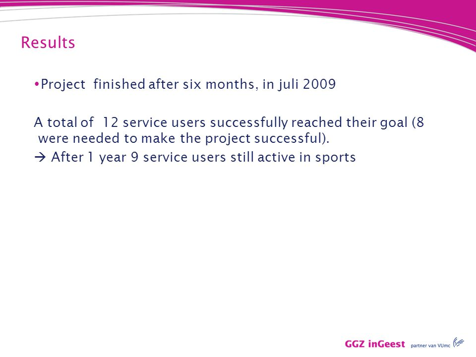 Results  Project finished after six months, in juli 2009 A total of 12 service users successfully reached their goal (8 were needed to make the project successful).