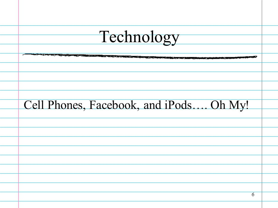 Technology Cell Phones, Facebook, and iPods…. Oh My! 6