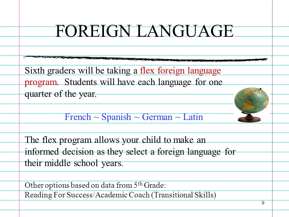 9 FOREIGN LANGUAGE Sixth graders will be taking a flex foreign language program. Students will have each language for one quarter of the year. French