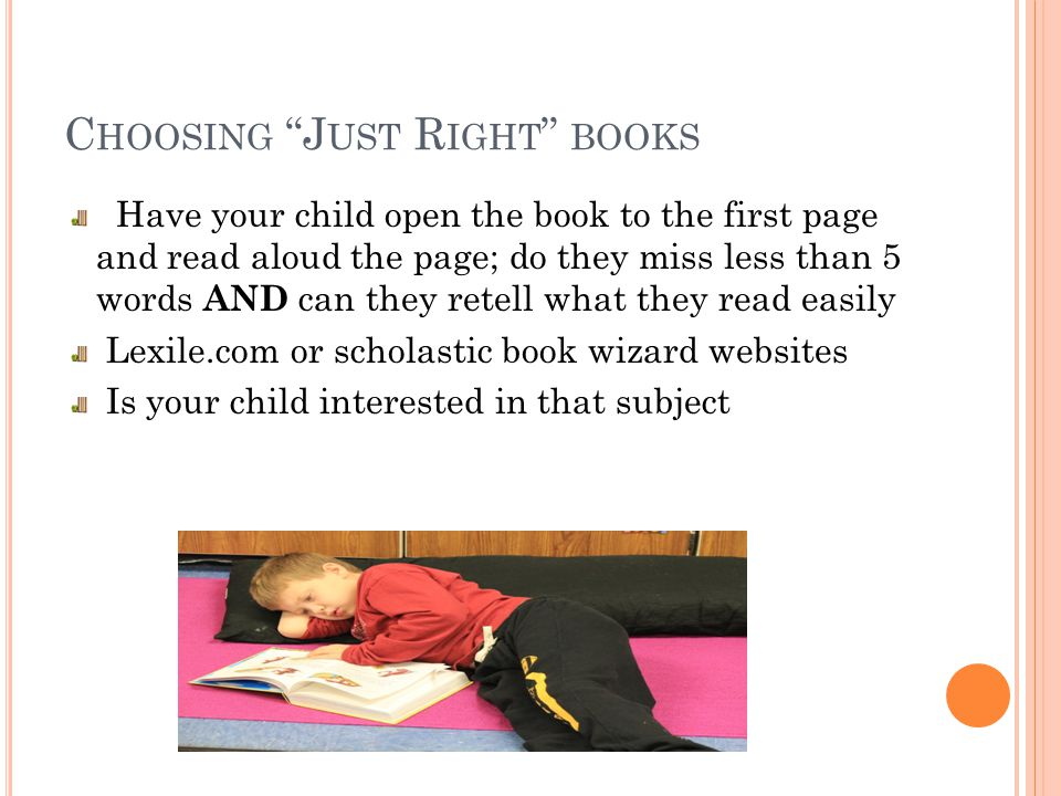 C HOOSING J UST R IGHT BOOKS Have your child open the book to the first page and read aloud the page; do they miss less than 5 words AND can they retell what they read easily Lexile.com or scholastic book wizard websites Is your child interested in that subject
