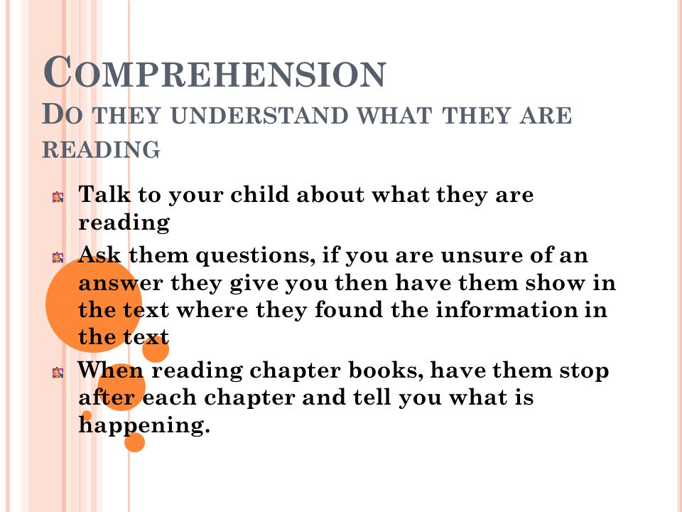 C OMPREHENSION D O THEY UNDERSTAND WHAT THEY ARE READING Talk to your child about what they are reading Ask them questions, if you are unsure of an answer they give you then have them show in the text where they found the information in the text When reading chapter books, have them stop after each chapter and tell you what is happening.