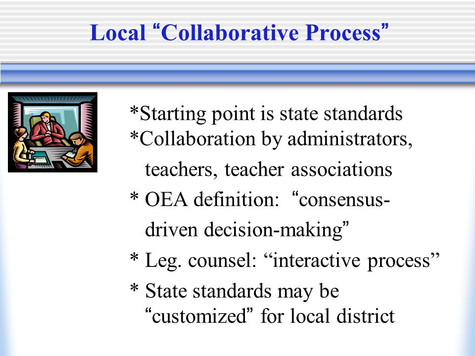 Local Collaborative Process *Starting point is state standards Open *Collaboration by administrators, teachers, teacher associations * OEA definition: consensus- driven decision-making * Leg.