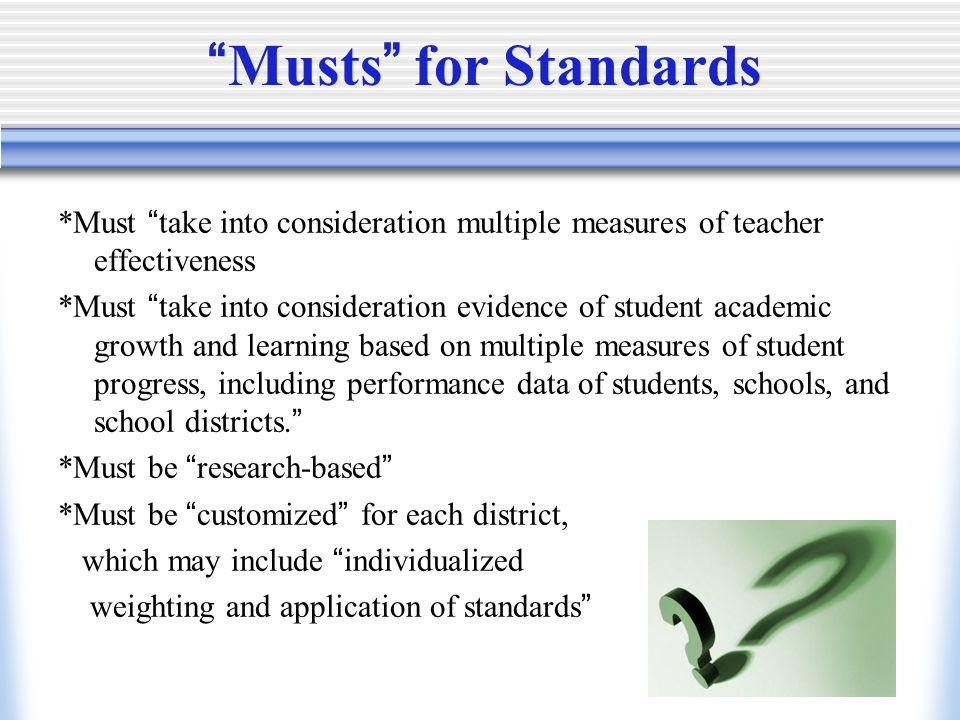 Musts for Standards *Must take into consideration multiple measures of teacher effectiveness *Must take into consideration evidence of student academic growth and learning based on multiple measures of student progress, including performance data of students, schools, and school districts. *Must be research-based *Must be customized for each district, which may include individualized weighting and application of standards