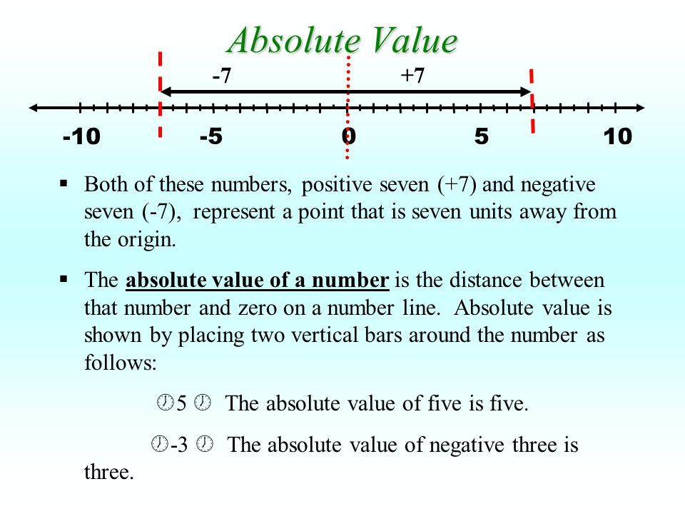 -5 5 0 10-10 +7-7 Absolute Value  Both of these numbers, positive seven (+7) and negative seven (-7), represent a point that is seven units away from