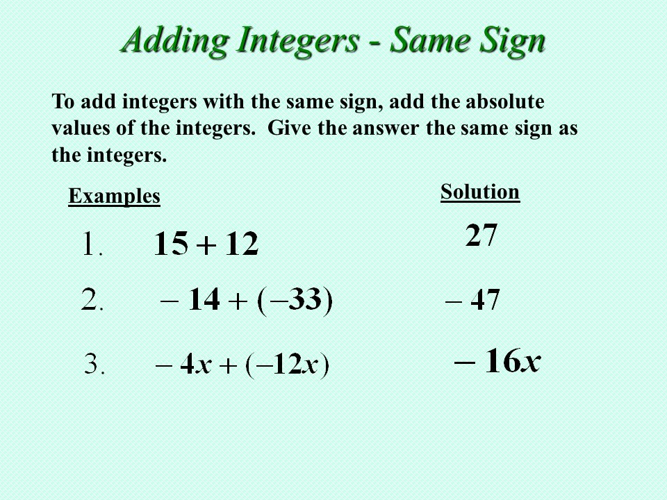 To add integers with the same sign, add the absolute values of the integers. Give the answer the same sign as the integers. Examples Solution Adding I