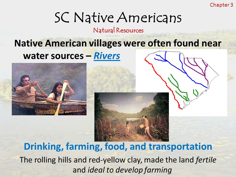 SC Native Americans Natural Resources Native American villages were often found near water sources – Rivers Drinking, farming, food, and transportation The rolling hills and red-yellow clay, made the land fertile and ideal to develop farming Chapter 3
