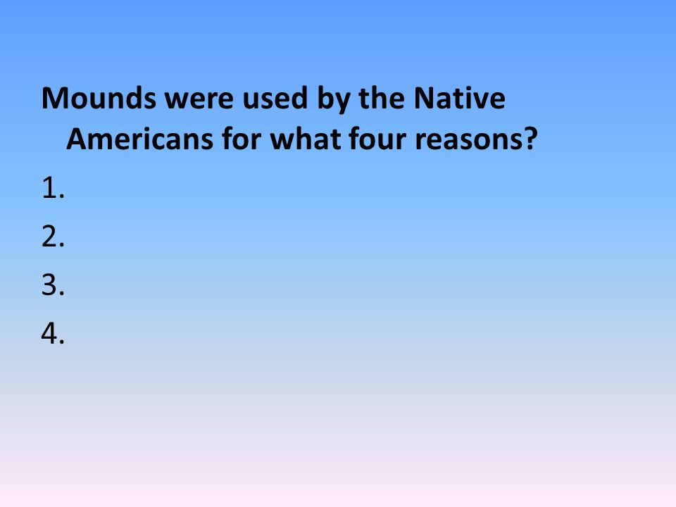 Mounds were used by the Native Americans for what four reasons? 1. 2. 3. 4.