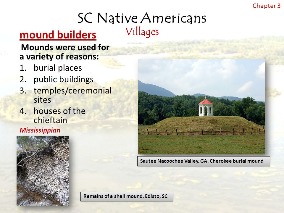 mound builders Mounds were used for a variety of reasons: 1.burial places 2.public buildings 3.temples/ceremonial sites 4.houses of the chieftain Mississippian Sautee Nacoochee Valley, GA, Cherokee burial mound Remains of a shell mound, Edisto, SC SC Native Americans Villages Chapter 3