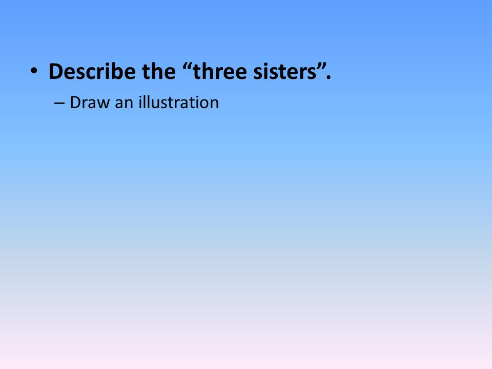 Describe the three sisters . – Draw an illustration