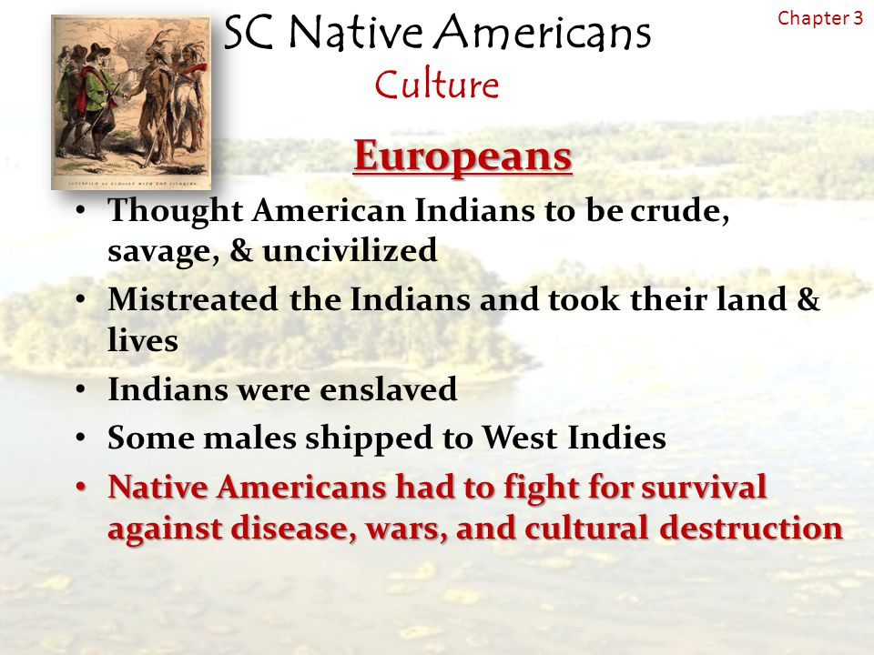 SC Native Americans Culture Chapter 3Europeans Thought American Indians to be crude, savage, & uncivilized Mistreated the Indians and took their land & lives Indians were enslaved Some males shipped to West Indies Native Americans had to fight for survival against disease, wars, and cultural destruction Native Americans had to fight for survival against disease, wars, and cultural destruction
