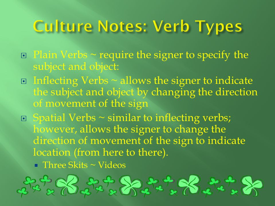  Plain Verbs ~ require the signer to specify the subject and object:  Inflecting Verbs ~ allows the signer to indicate the subject and object by changing the direction of movement of the sign  Spatial Verbs ~ similar to inflecting verbs; however, allows the signer to change the direction of movement of the sign to indicate location (from here to there).
