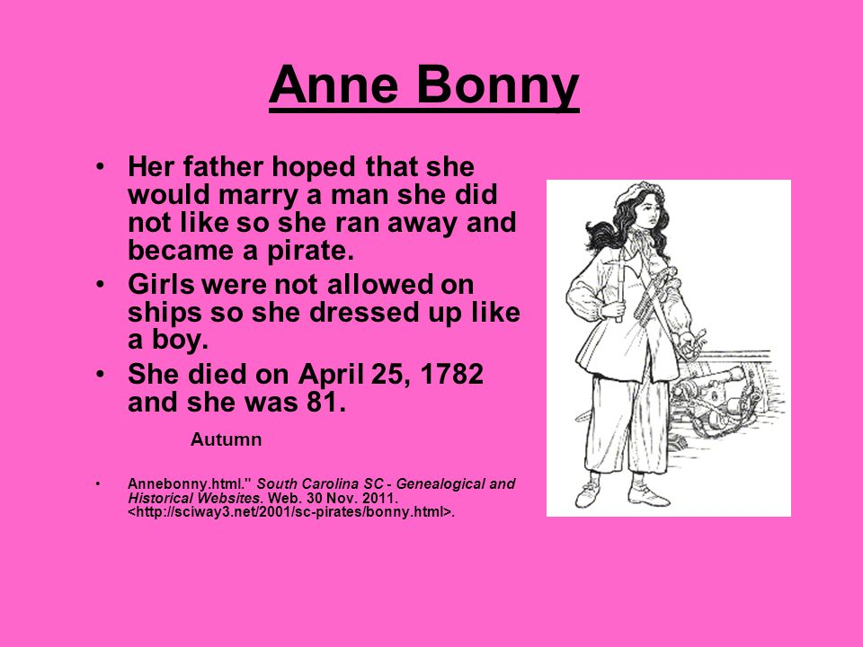 Anne Bonny Her father hoped that she would marry a man she did not like so she ran away and became a pirate.