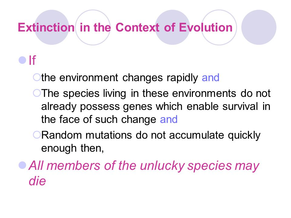 Extinction in the Context of Evolution If  the environment changes rapidly and  The species living in these environments do not already possess gene