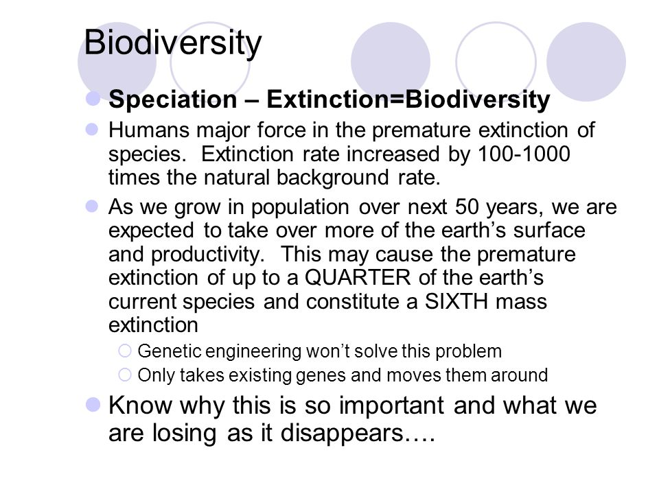 Biodiversity Speciation – Extinction=Biodiversity Humans major force in the premature extinction of species. Extinction rate increased by 100-1000 tim
