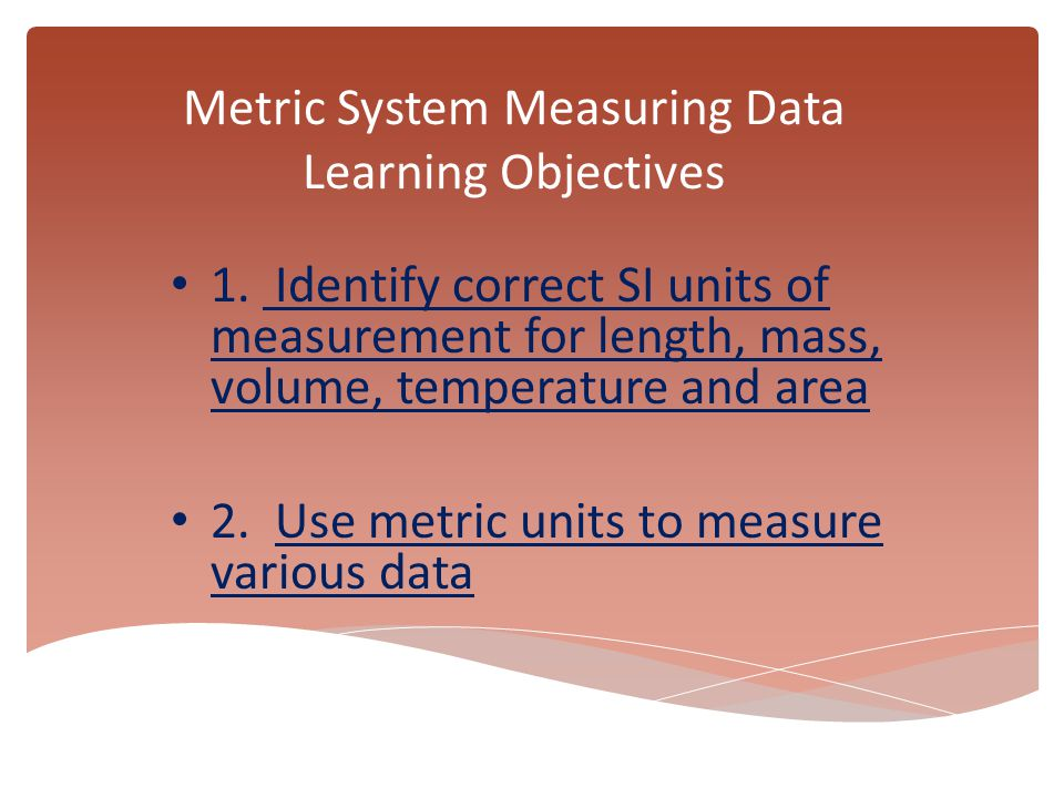 Metric System Measuring Data Learning Objectives 1. Identify correct SI units of measurement for length, mass, volume, temperature and area 2. Use met