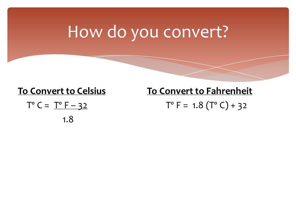 To Convert to Celsius To Convert to Fahrenheit Tº C = Tº F – 32Tº F = 1.8 (Tº C) + 32 1.8 How do you convert?
