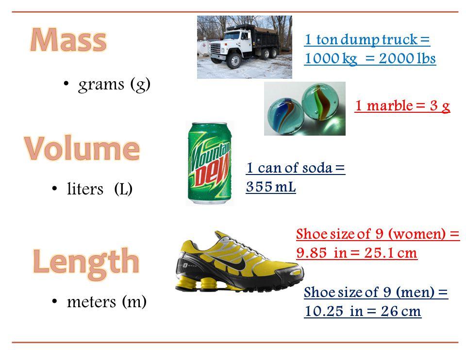 1 ton dump truck = 1000 kg = 2000 lbs 1 can of soda = 355 mL Shoe size of 9 (women) = 9.85 in = 25.1 cm Shoe size of 9 (men) = 10.25 in = 26 cm grams