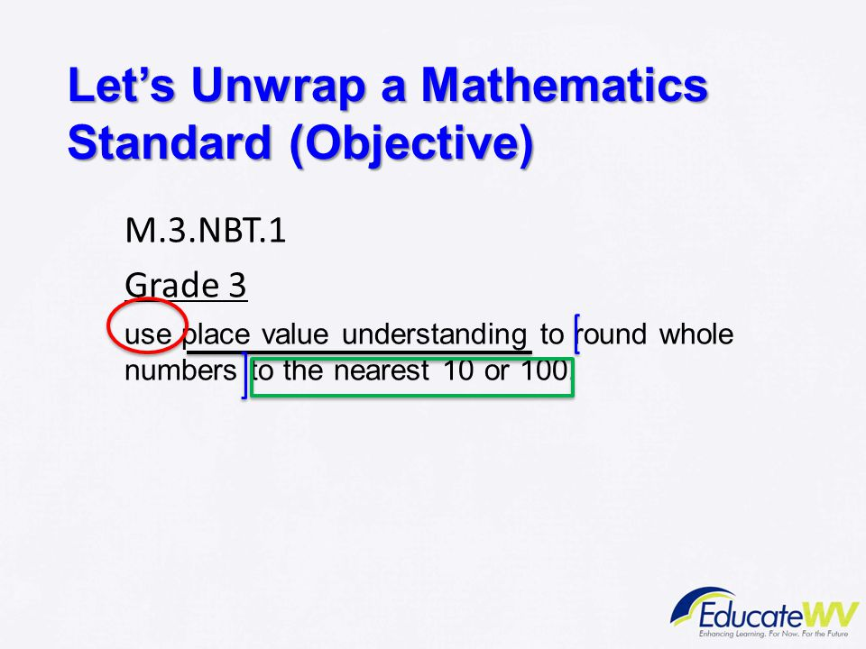 Let's Unwrap a Mathematics Standard (Objective) M.3.NBT.1 Grade 3 use place value understanding to round whole numbers to the nearest 10 or 100.