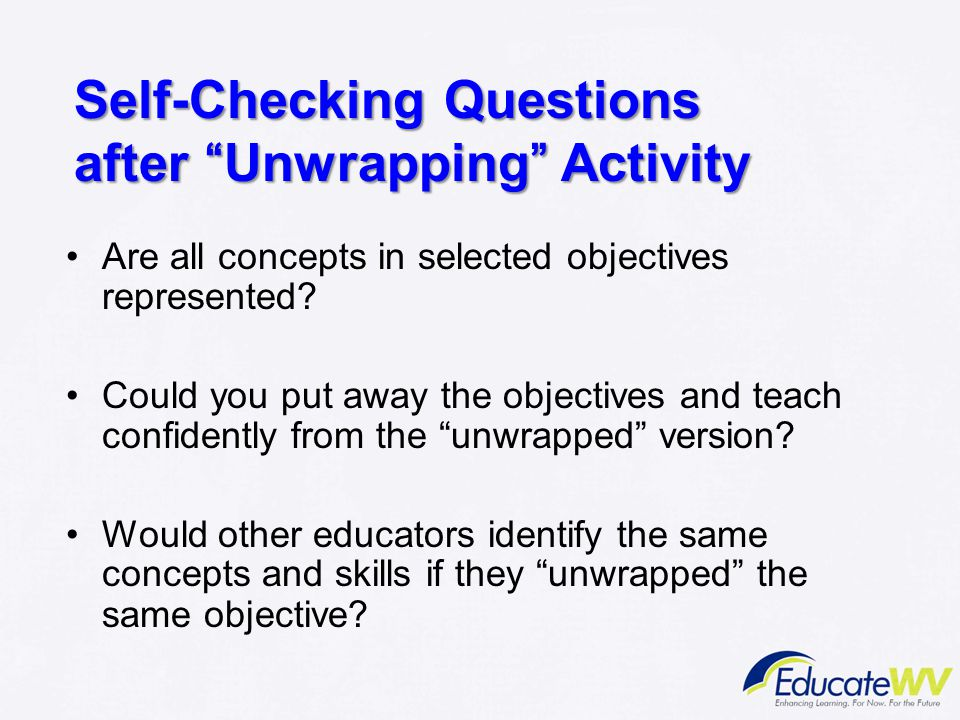 "Self-Checking Questions after ""Unwrapping"" Activity Are all concepts in selected objectives represented? Could you put away the objectives and teach c"