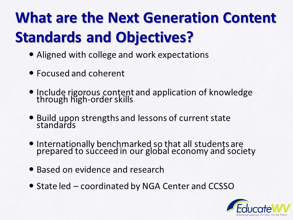 What are the Next Generation Content Standards and Objectives? Aligned with college and work expectations Focused and coherent Include rigorous conten