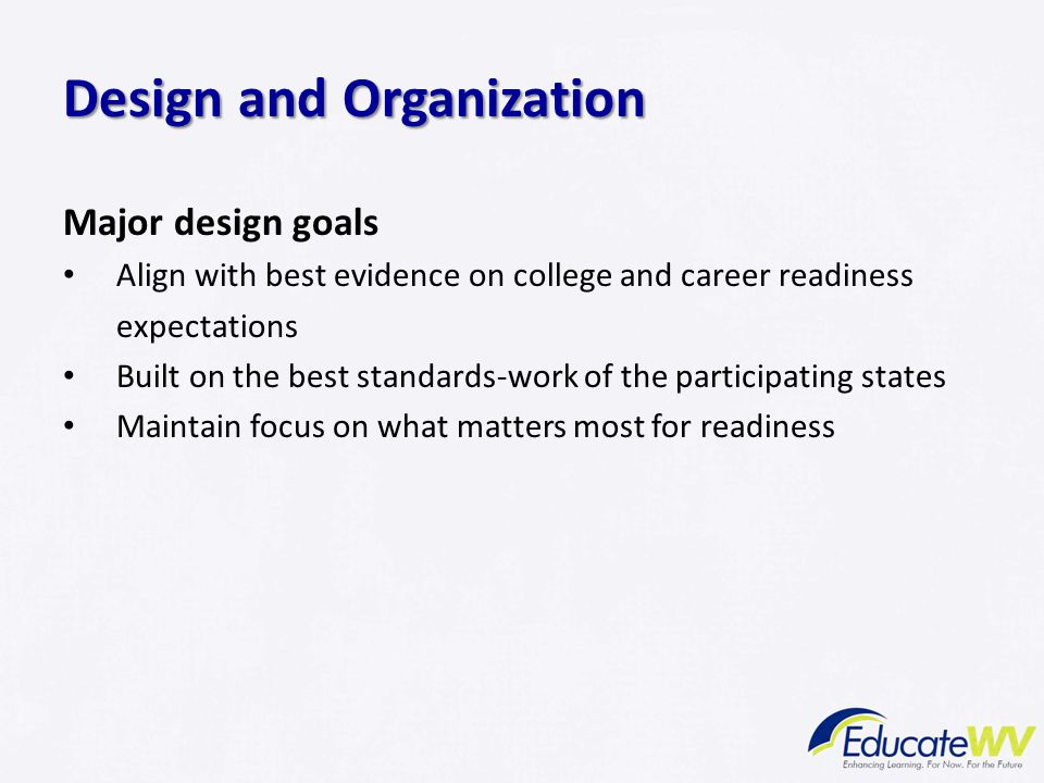 Design and Organization Major design goals Align with best evidence on college and career readiness expectations Built on the best standards-work of t