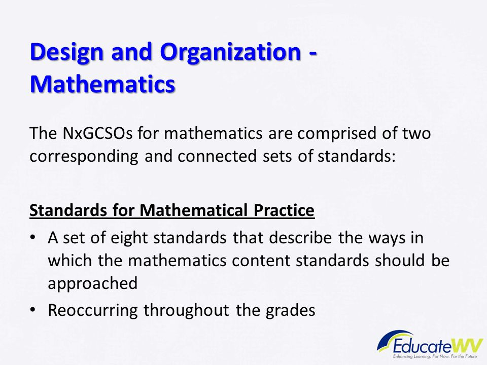 Design and Organization - Mathematics The NxGCSOs for mathematics are comprised of two corresponding and connected sets of standards: Standards for Ma