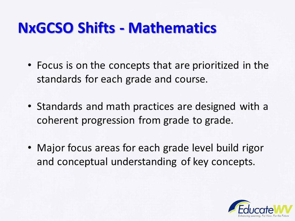NxGCSO Shifts - Mathematics Focus is on the concepts that are prioritized in the standards for each grade and course. Standards and math practices are
