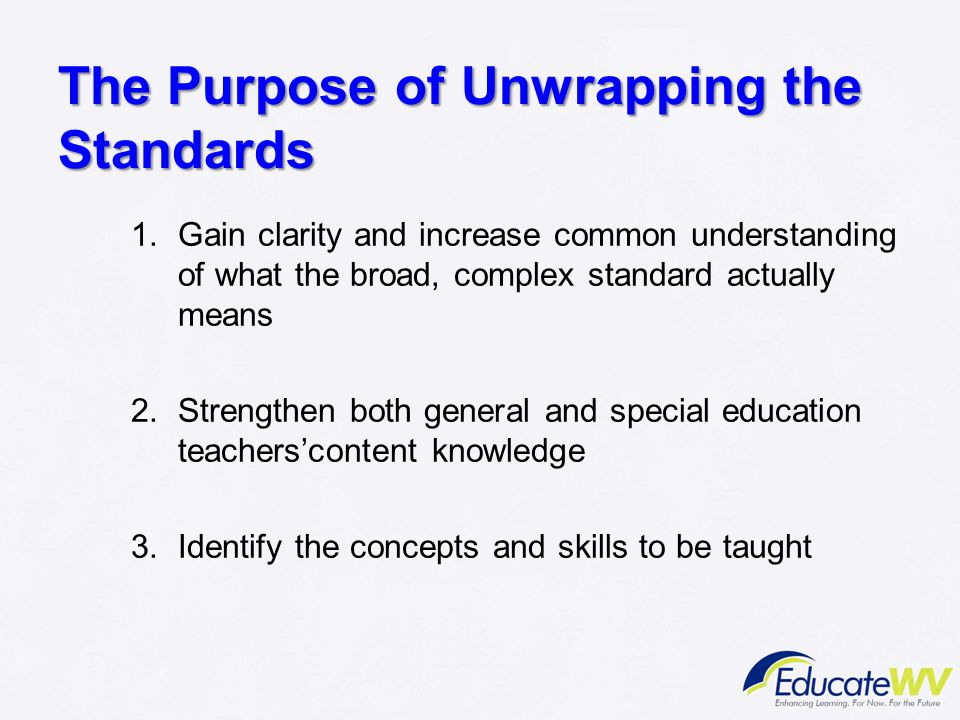 The Purpose of Unwrapping the Standards 1.Gain clarity and increase common understanding of what the broad, complex standard actually means 2.Strength
