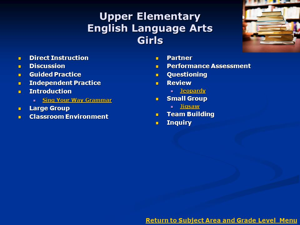 Upper Elementary English Language Arts Girls Direct Instruction Direct Instruction Discussion Discussion Guided Practice Guided Practice Independent Practice Independent Practice Introduction Introduction Sing Your Way Grammar Sing Your Way Grammar Sing Your Way Grammar Sing Your Way Grammar Large Group Large Group Classroom Environment Classroom Environment Partner Performance Assessment Questioning Review Jeopardy Small Group Jigsaw Team Building Inquiry Return to Subject Area and Grade Level Menu