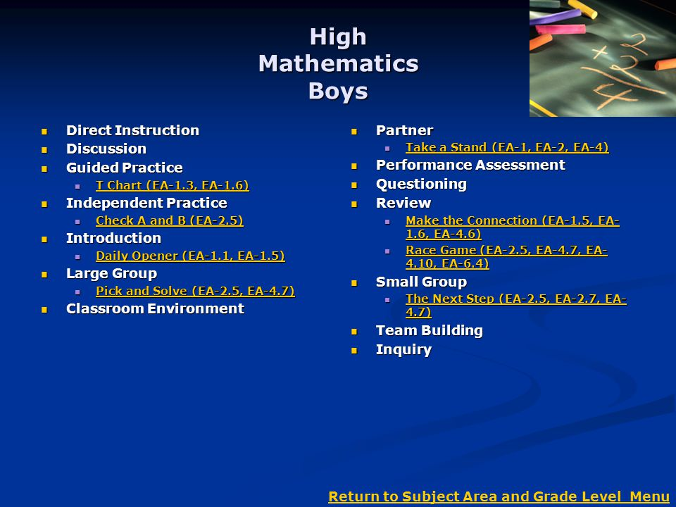 High Mathematics Boys Direct Instruction Direct Instruction Discussion Discussion Guided Practice Guided Practice T Chart (EA-1.3, EA-1.6) T Chart (EA-1.3, EA-1.6) T Chart (EA-1.3, EA-1.6) T Chart (EA-1.3, EA-1.6) Independent Practice Independent Practice Check A and B (EA-2.5) Check A and B (EA-2.5) Check A and B (EA-2.5) Check A and B (EA-2.5) Introduction Introduction Daily Opener (EA-1.1, EA-1.5) Daily Opener (EA-1.1, EA-1.5) Daily Opener (EA-1.1, EA-1.5) Daily Opener (EA-1.1, EA-1.5) Large Group Large Group Pick and Solve (EA-2.5, EA-4.7) Pick and Solve (EA-2.5, EA-4.7) Pick and Solve (EA-2.5, EA-4.7) Pick and Solve (EA-2.5, EA-4.7) Classroom Environment Classroom Environment Partner Take a Stand (EA-1, EA-2, EA-4) Take a Stand (EA-1, EA-2, EA-4) Performance Assessment Questioning Review Make the Connection (EA-1.5, EA- 1.6, EA-4.6) Make the Connection (EA-1.5, EA- 1.6, EA-4.6) Race Game (EA-2.5, EA-4.7, EA- 4.10, EA-6.4) Race Game (EA-2.5, EA-4.7, EA- 4.10, EA-6.4) Small Group The Next Step (EA-2.5, EA-2.7, EA- 4.7) The Next Step (EA-2.5, EA-2.7, EA- 4.7) Team Building Inquiry Return to Subject Area and Grade Level Menu