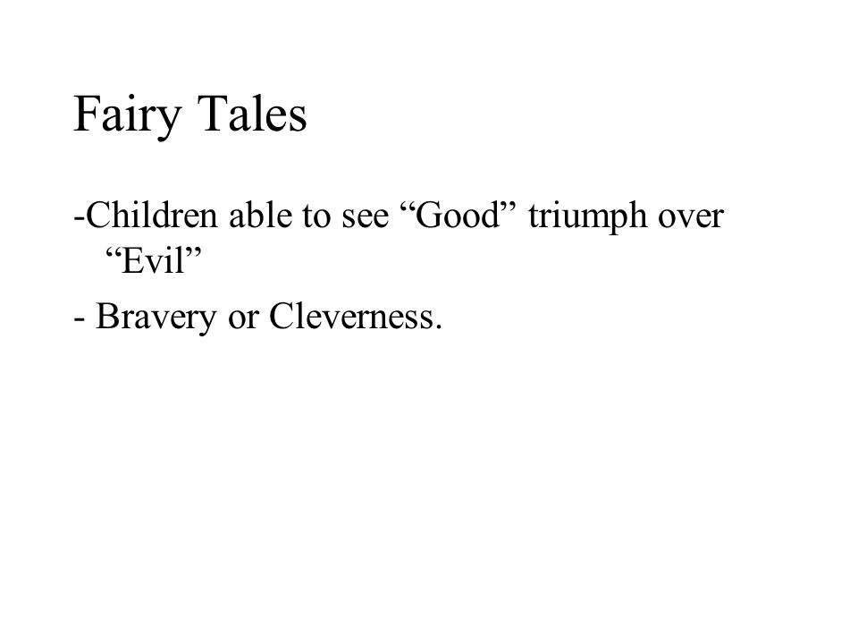Fairy Tales -Children able to see Good triumph over Evil - Bravery or Cleverness.