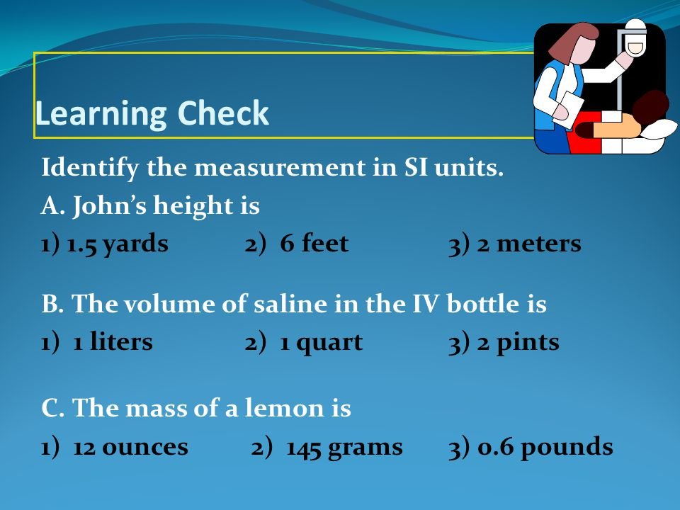 Solution A.John's height is 3) 2 meters B. The volume of saline in the IV bottle is 1) 1 liter C.