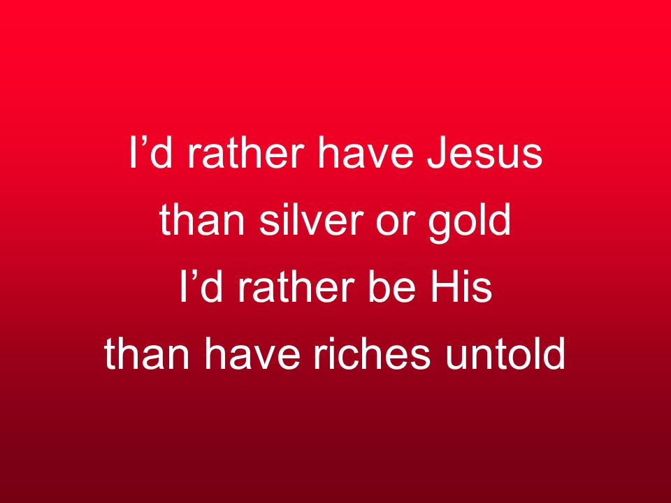 I'd rather have Jesus than silver or gold I'd rather be His than have riches untold
