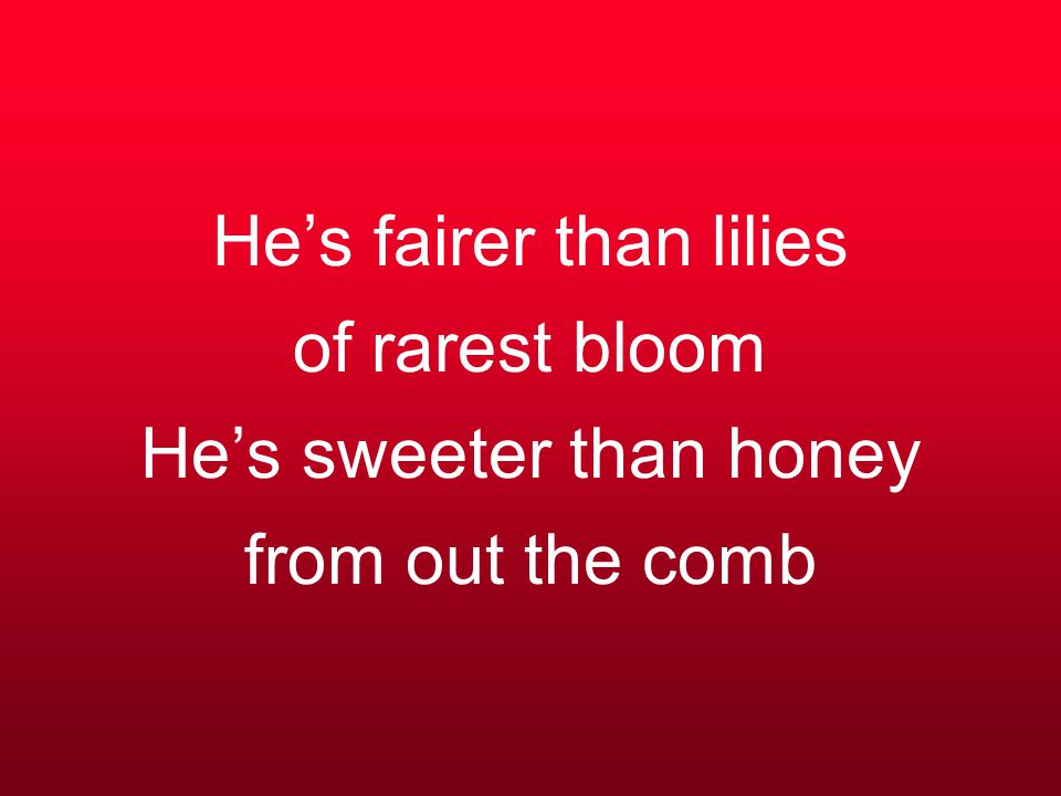 He's fairer than lilies of rarest bloom He's sweeter than honey from out the comb