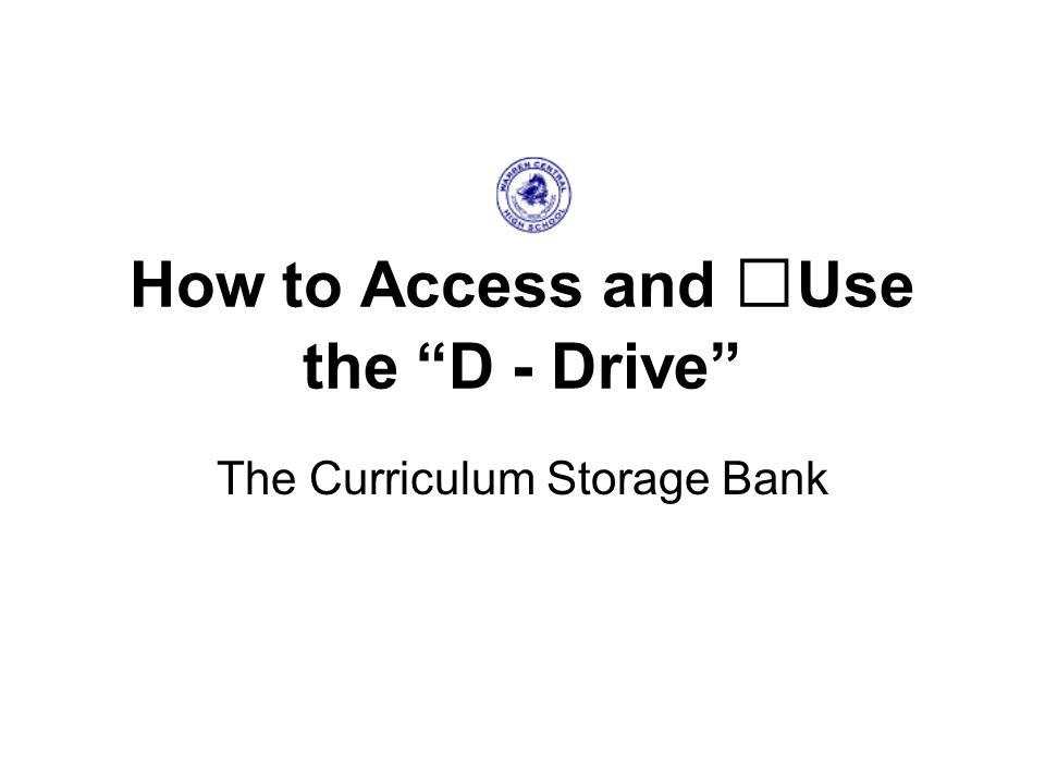 How to Access and Use the D - Drive The Curriculum Storage Bank