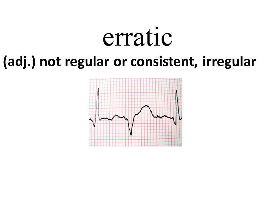 erratic (adj.) not regular or consistent, irregular