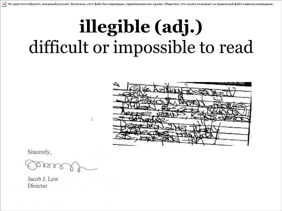 illegible (adj.) difficult or impossible to read 1.