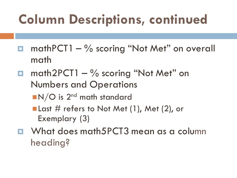 Column Descriptions, continued  mathPCT1 – % scoring Not Met on overall math  math2PCT1 – % scoring Not Met on Numbers and Operations N/O is 2 nd math standard Last # refers to Not Met (1), Met (2), or Exemplary (3)  What does math5PCT3 mean as a column heading