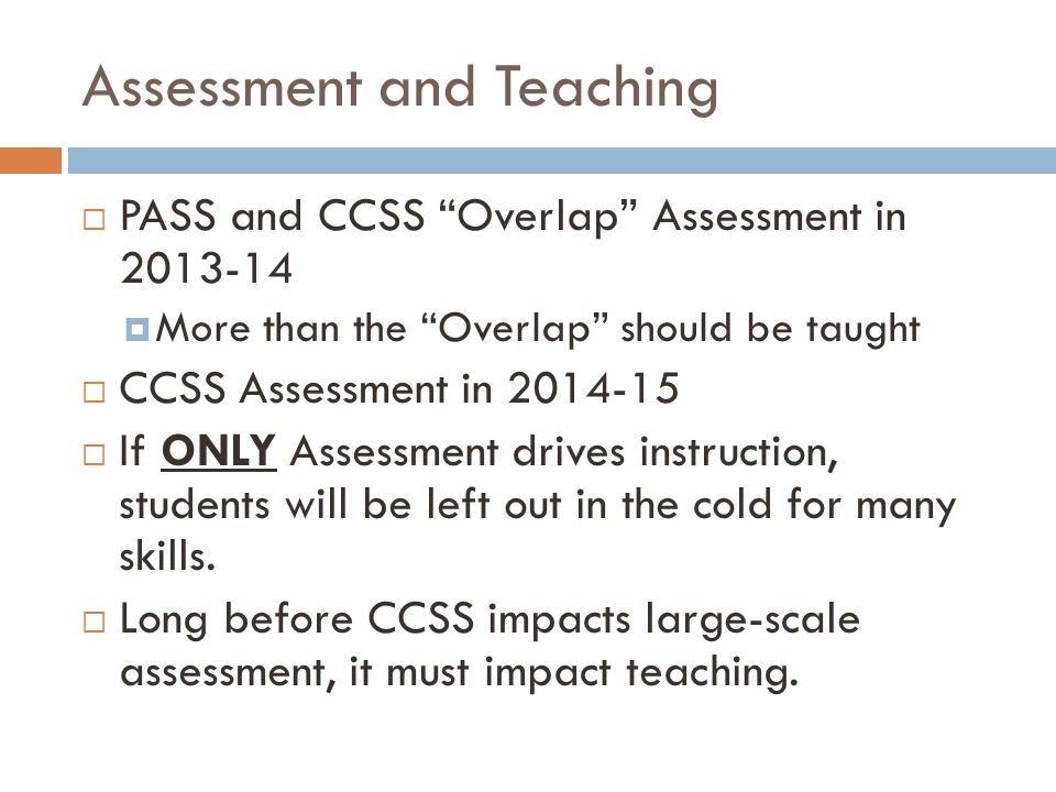 Assessment and Teaching  PASS and CCSS Overlap Assessment in 2013-14  More than the Overlap should be taught  CCSS Assessment in 2014-15  If ONLY Assessment drives instruction, students will be left out in the cold for many skills.