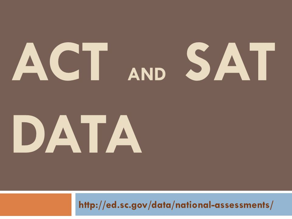 ACT AND SAT DATA http://ed.sc.gov/data/national-assessments/