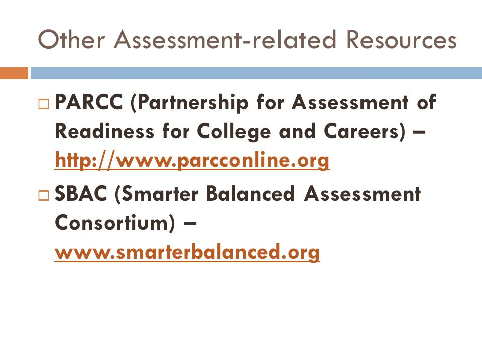 Other Assessment-related Resources  PARCC (Partnership for Assessment of Readiness for College and Careers) – http://www.parcconline.org  SBAC (Smarter Balanced Assessment Consortium) – www.smarterbalanced.org