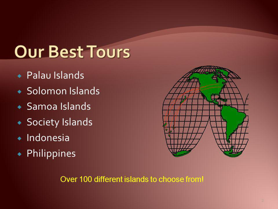  Palau Islands  Solomon Islands  Samoa Islands  Society Islands  Indonesia  Philippines Over 100 different islands to choose from.